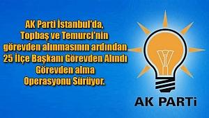 AK Parti İstanbul'da, Görevden Alma Operasyonu Sürüyor! ...