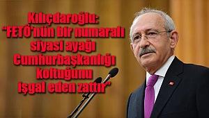 Kılıçdaroğlu: 'FETÖ'nün bir numaralı siyasi ayağı Cumhurbaşkanlığı koltuğunu işgal eden zattır...'