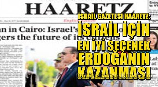 Haaretz: İsrail İçin En İyi Seçenek Erdoğan'ın Kazanması