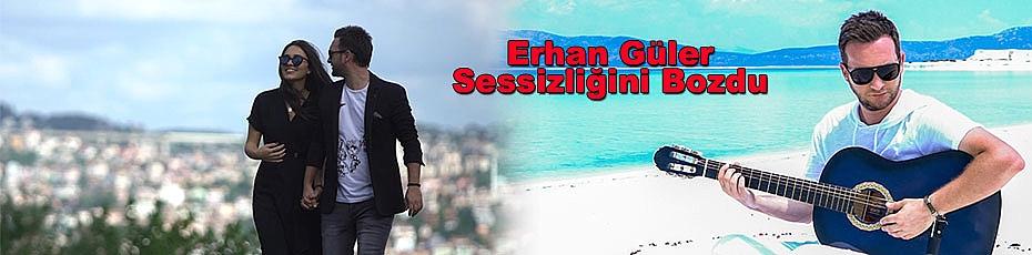 Erhan Güler Sessizliğini Bozdu
