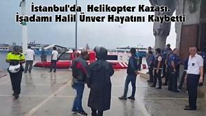 İstanbul'daHelikopter Kazası. İşadamı Halil Ünver Hayatını Kaybetti