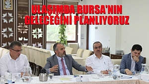 'Ulaşımda Bursa'nın Geleceğini Planlıyoruz'
