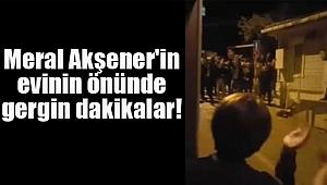 Meral Akşener'in Evinin Önünde Gergin Dakikalar!