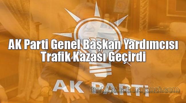 AK Parti Genel Başkan Yardımcısı Trafik Kazası Geçirdi