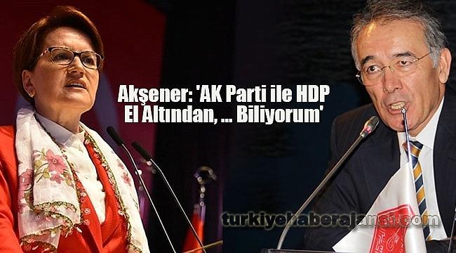Akşener'den İddia: 'AK Parti ile HDP El Altından, ... Biliyorum'