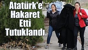 Atatürk'e Hakaret Etti, Tutuklandı!