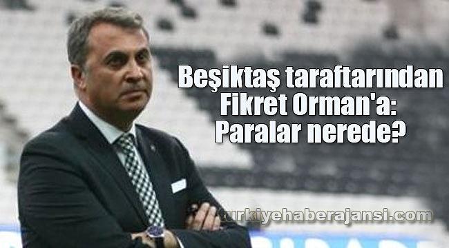 Beşiktaş taraftarından Fikret Orman'a: Paralar nerede?
