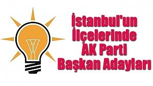 İstanbul'un İlçelerinde AK Parti Başkan Adayları