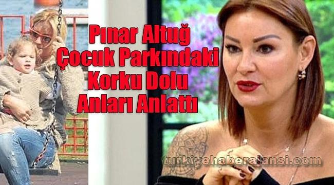 Pınar Altuğ Çocuk Parkındaki Korku Dolu Anları Anlattı