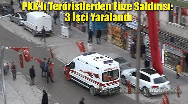 PKK'lı Teröristlerden Füze Saldırısı: 3 İşçi Yaralandı