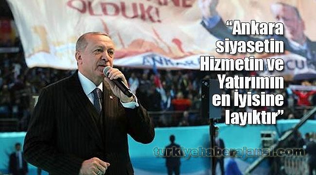 'Ankara Siyasetin, Hizmetin ve Yatırımın En İyisine Layıktır'