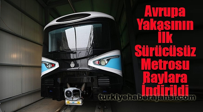 Avrupa Yakasının İlk Sürücüsüz Metrosu Raylara İndirildi