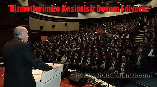 """Erdoğan: 'Hizmetlerimize Kesintisiz Devam Ediyoruz"""""""