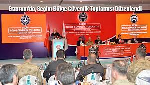 Erzurum'da, Seçim Bölge Güvenlik Toplantısı Düzenlendi