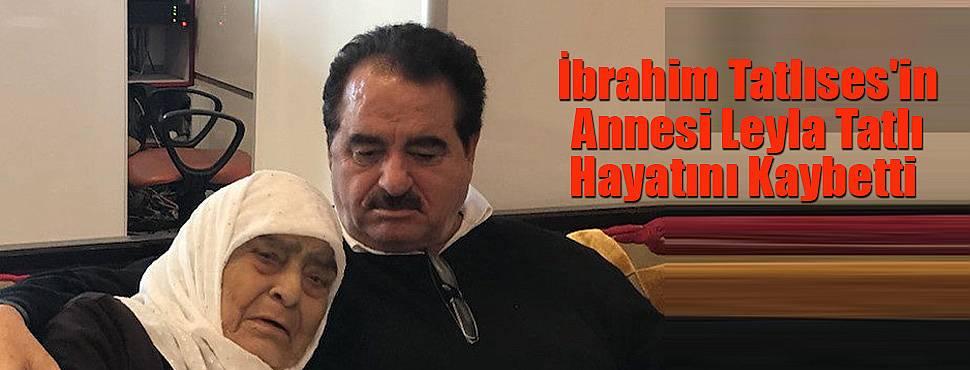 İbrahim Tatlıses'in annesi Leyla Tatlı Hayatını Kaybetti