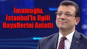 Ekrem İmamoğlu, İstanbul'la İlgili Hayallerini Anlattı