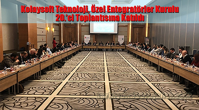 Kolaysoft Teknoloji, Özel Entegratörler Kurulu 20.'ci Toplantısına Katıldı