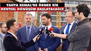 'Yahya Kemal'de Örnek Bir Kentsel Dönüşüm Başlatacağız'