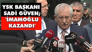 YSK Başkanı Sadi Güven; 'İmamoğlu Kazandı'