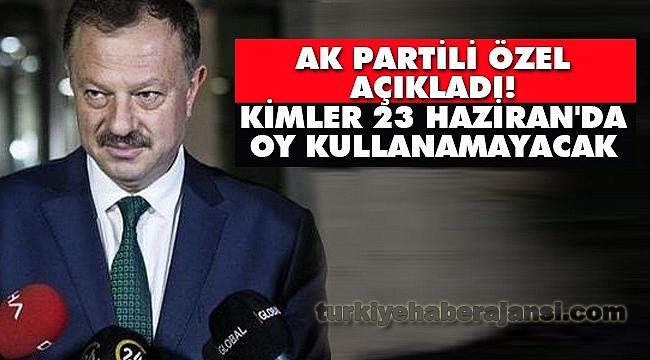 AK Partili Özel açıkladı! Kimler 23 Haziran'da OY Kullanamayacak