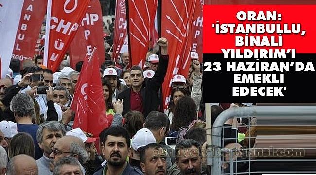 Oran: 'İstanbullu, Binali Yıldırım'ı 23 Haziran'da Emekli Edecek'