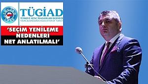 TÜGİAD 'Seçim Yenileme Nedenleri Net Anlatılmalı'