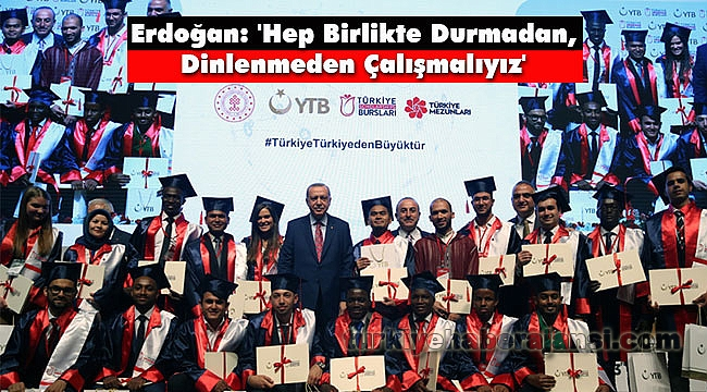 Erdoğan: 'Hep Birlikte Durmadan, Dinlenmeden Çalışmalıyız'