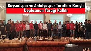 Kayserispor ve Antalyaspor Taraftarı Barıştı Deplasman Yasağı Kalktı