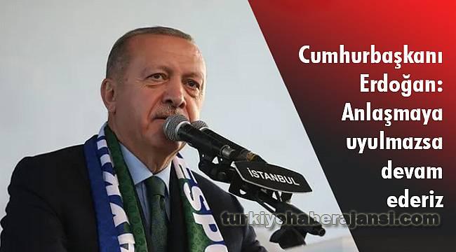 Erdoğan: Anlaşmaya Uyulmazsa Devam Ederiz