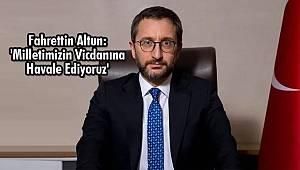 Fahrettin Altun: 'Milletimizin Vicdanına Havale Ediyoruz'