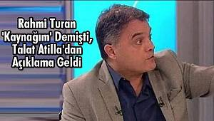 Rahmi Turan 'Kaynağım' Demişti, Talat Atilla'dan Açıklama
