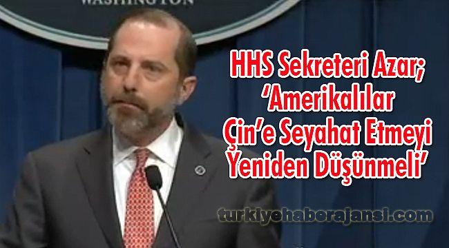 HHS Sekreteri Azar; 'Amerikalılar Çin'e Seyahat Etmeyi Yeniden Düşünmeli'