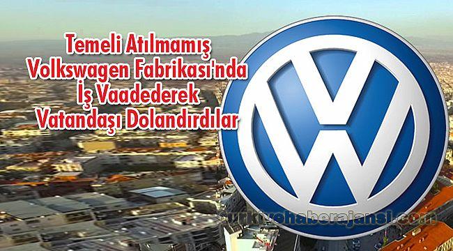 Temeli Atılmamış Volkswagen Fabrikası'nda İşVaadetti Vatandaşı Dolandırdılar