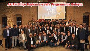 AK Parti İlçe Başkanları Vefa Programında Buluştu