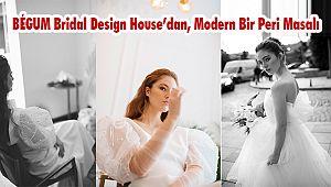BÉGUM Bridal Design House'dan,Modern Bir Peri Masalı