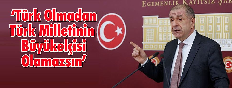 'Türk Olmadan Türk Milletinin Büyükelçisi Olamazsın'