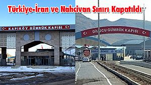 Türkiye-İran ve Nahcivan Sınırı Kapatıldı