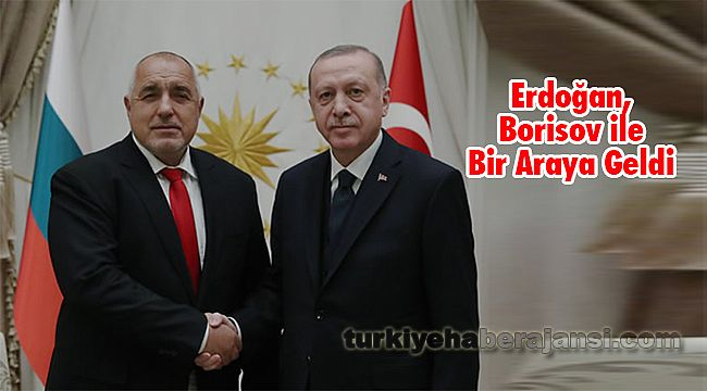Erdoğan, Borisov ile Bir Araya Geldi