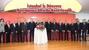 İstanbul İş Dünyası; Bayrağımız Altında Kenetlendik