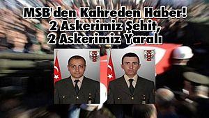 MSB'den Kahreden Haber! 2 Askerimiz Şehit, 2 Askerimiz Yaralı