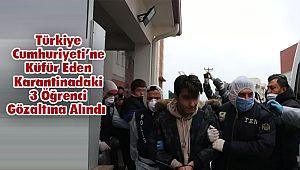 Türkiye Cumhuriyeti'ne Küfür Eden Karantinadaki 3 Öğrenci Gözaltına Alındı
