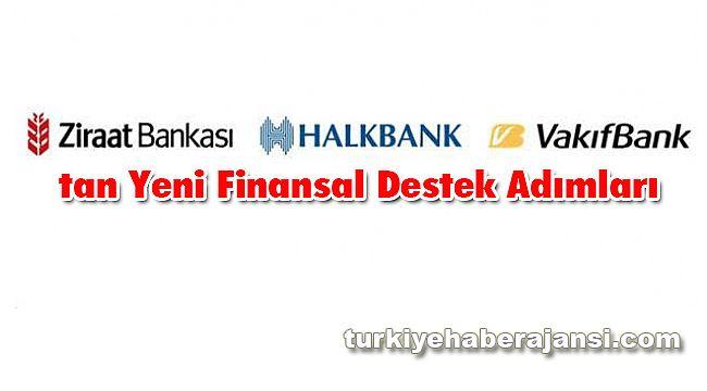 Ziraat Bankası, Halkbank ve Vakıfbank'tan Yeni Finansal Destek Adımları