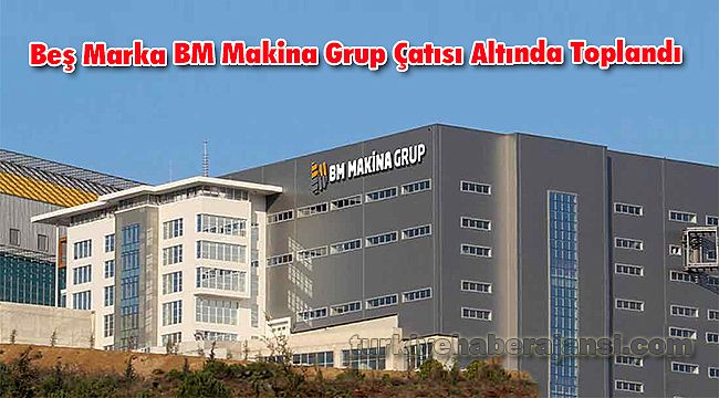 Beş Marka BM Makina Grup Çatısı Altında Toplandı
