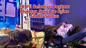 CHP'li Belediye Başkanı Mümtaz Şenel ve Eşine Silahlı Saldırı