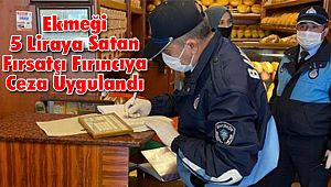 Ekmeği 5 Liraya Satan Fırsatçı Fırıncıya Ceza Uygulandı