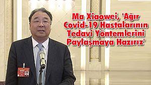 Ma Xiaowei, 'Ağır Covid-19 Hastalarının Tedavi Yöntemlerini Paylaşmaya Hazırız'
