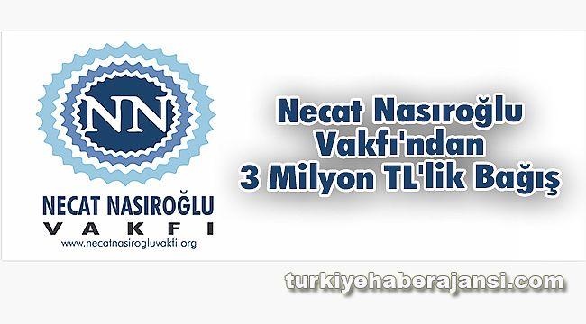 Necat Nasıroğlu Vakfı'ndan 3 Milyon TL'lik Bağış