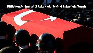 Bitlis'ten Acı haber! 2 Askerimiz Şehit 4 Askerimiz Yaralı