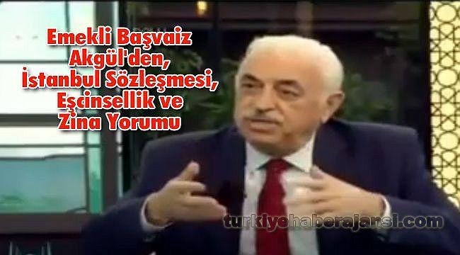 Emekli Başvaiz Akgül'den, İstanbul Sözleşmesi, Eşcinsellik ve Zina Yorumu