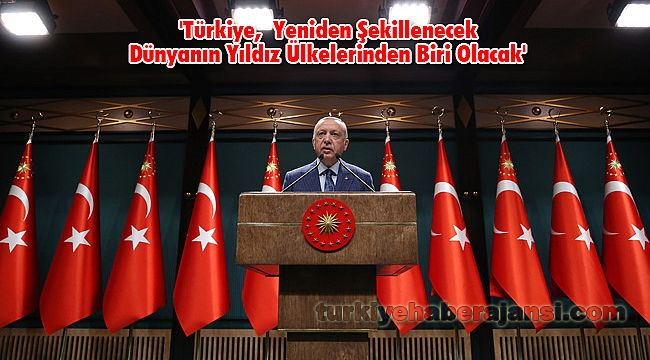 'Türkiye, Yeniden Şekillenecek Dünyanın Yıldız Ülkelerinden Biri Olacak'